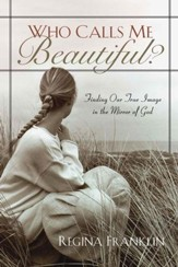 Who Calls Me Beautiful?: Finding Our True Image in the Mirror of God - eBook