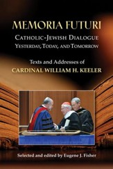 Memoria Futuri: Catholic-Jewish Dialogue Yesterday, Today, and Tomorrow; Texts and Addresses of Cardinal William H. Keeler