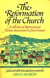 The Reformation of the Church: A Collection of  Reformed & Puritan Documents on Church Issues