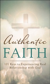 Authentic Faith: 101 Keys to Experiencing Real Relationship with God
