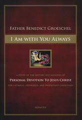I Am With You Always: A Study of The History and Meaning of Personal Devotion To Jesus Christ For Catholic, Orthodox, and Protestant Christians