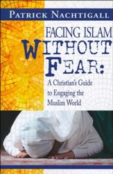 Facing Islam without Fear: : A Christian's Guide to Engaging the Muslim World