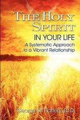 The Holy Spirit in Your Life: A Systematic Approach to a Vibrant Relationship