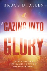Gazing Into Glory: Every Believer's Birth Right to Walk in the Supernatural - eBook