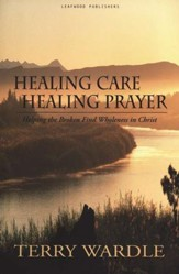 Healing Care, Healing Prayer: Helping the Broken Find Wholeness in Christ
