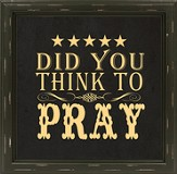 Did You Think To Pray Framed Art