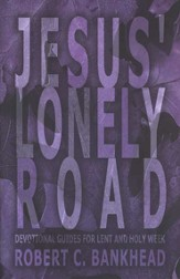 Jesus' Lonely Road Devotional Guides For Lent and Holy Week