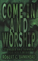 Come In and Worship: Liturgies and Sermons for Holy Week