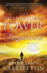 The Supernatural Power of Forgiveness: Discover How to Escape Your Prison of Pain and Unlock a Life of Freedom - eBook