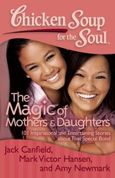 Chicken Soup for the Soul: The Magic of Mothers and Daughters: 101 Inspirational and Entertaining Stories about That Special Bond - eBook