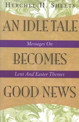 An Idle Tale Becomes Good News: Messages On Lent And Easter Themes