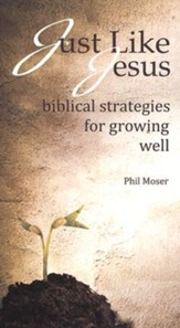 Just Like Jesus: Biblical Strategies for Growing Well
