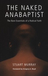 The Naked Anabaptist: The Bare Essentials of a Radical Faith