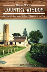 Dad & Mom's Country Wisdom: Everything I Know about the Bible I Learned Down on the Farm