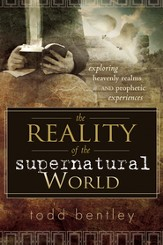 The Reality of the Supernatural World: Exploring Heavenly Realms and Prophetic Experiences - eBook