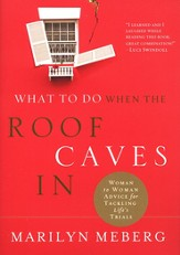 What to Do When the Roof Caves In: Woman to Woman Advice for Tackling Life's Trials