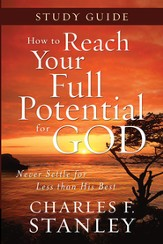How to Reach Your Full Potential for God: Never Settle for Less Than His Best Study Guide