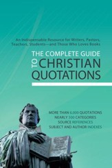 The Complete Guide to Christian Quotations: An Indispensable Resource for Writers, Pastors, Teachers, Students-and Anyone Else Who Loves Books - eBook