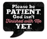Please Be Patient, God Isn't Finished With Me Yet Magnet