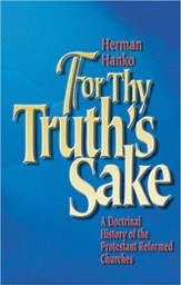 For Thy Truth's Sake: A Doctrinal History of the Protestant Reformed Churches