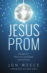 Jesus Prom: Life Gets Fun When You Love People Like God Does