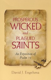 Prosperous Wicked and Plagued Saints, An Exposition of Psalm 73