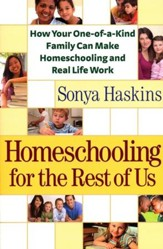 Homeschooling for the Rest of Us: How Your One-of-a-Kind Family Can Make Homeschooling and Real Life Work