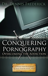 Conquering Pornography: Overcoming the Addiction: A Practical, Faith-Based Journey by Dennis Frederick, M.Div, Ph.D. - eBook