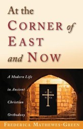 At the Corner of East and Now: A Modern Life in Ancient Orthodoxy