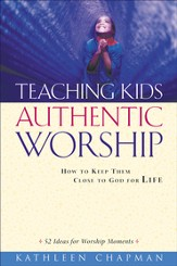 Teaching Kids Authentic Worship: How to Keep Them Close to God for Life - eBook
