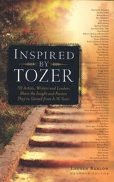Inspired by Tozer: 59 Artists, Writers and Leaders Share the Insight and Passion They've Gained from A. W. Tozer
