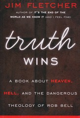 Truth Wins: A Book About Heaven, Hell, and the  Dangerous Theology of Rob Bell