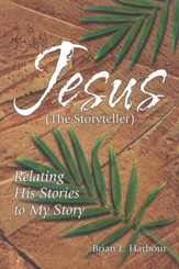 Jesus The Storyteller: Relating His Stories to My Story