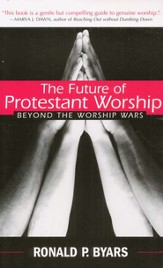 The Future of Protestant Worship: Beyond the Worship Wars