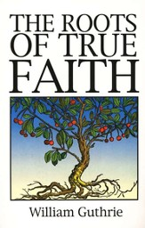 The Roots of True Faith (Abridgement of The  Christian's Great Interest)