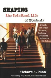 Shaping the Spiritual Lives of Students: A Guide for Youth Workers, Pastors and Campus Ministers