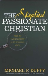 The Skeptical, Passionate Christian: Tools for Living Faithfully in an Uncertain World