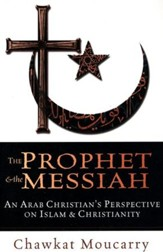 The Prophet & the Messiah: An Arab Christian's Perspective on Islam and Christianity