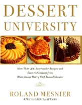 Dessert University:  More Than 300 Spectacular Recipes and Essential Lessons from White House Pastry Chef, Roland Mesnier