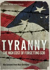 Tyranny: The High Cost Of Forgetting God - Key Lessons From Nazi Germany