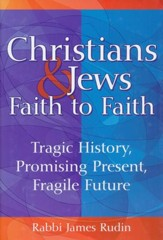 Christians & Jews-Faith to Faith: Tragic History, Promising Present, Fragile Future