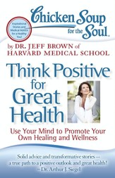 Chicken Soup for the Soul: Think Positive for Great Health: Use Your Mind to Promote Your Own Healing and Wellness - eBook