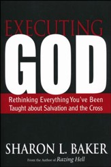 Executing God: Rethinking Everything You've Been Taught About Salvation and the Cross