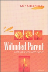 The Wounded Parent: Hope for Discouraged Parents, 2nd Edition