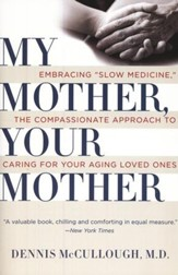 My Mother, Your Mother: Embracing Slow Medicine, The Compassionate Approach to Caring for Your Aging Loved Ones
