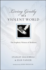 Living Gently in a Violent World: The Prophetic Witness of Weakness - PDF Download [Download]