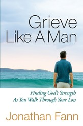 Grieve Like a Man: Finding God's Strength As You Walk Through Your Loss - eBook