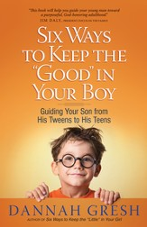 Six Ways to Keep the Good in Your Boy: Guiding Your Son from His Tweens to His Teens - eBook