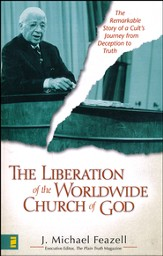 The Liberation of the Worldwide Church of God: The Remarkable Story of a Cult's Journey from Deception to Truth