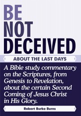 BE NOT DECEIVED ABOUT THE LAST DAYS: A Bible study commentary on the Scriptures, from Genesis to Revelation, about the certainSecond Coming of Jesus Christ in His Glory. - eBook